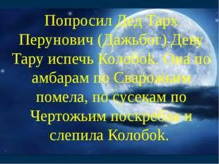 Попросил Дед Тарх Перунович (Дажьбог) Деву Тару испечь Колобоk. Она по амбара