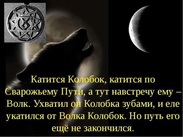 Катится Колобок, катится по Сварожьему Пути, а тут навстречу ему – Волк. Ухва...