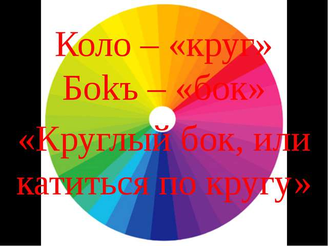 Коло – «круг» Боkъ – «бок» «Круглый бок, или катиться по кругу»