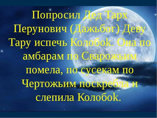 Попросил Дед Тарх Перунович (Дажьбог) Деву Тару испечь Колобоk. Она по амбара...