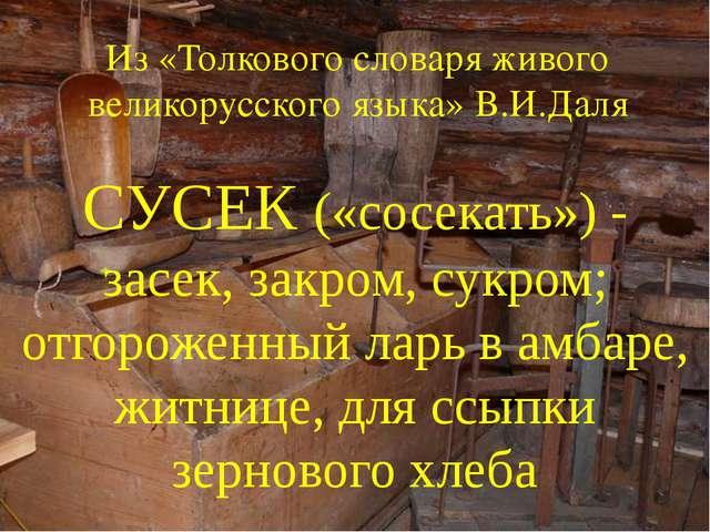 Из «Толкового словаря живого великорусского языка» В.И.Даля СУСЕК («сосекать»...