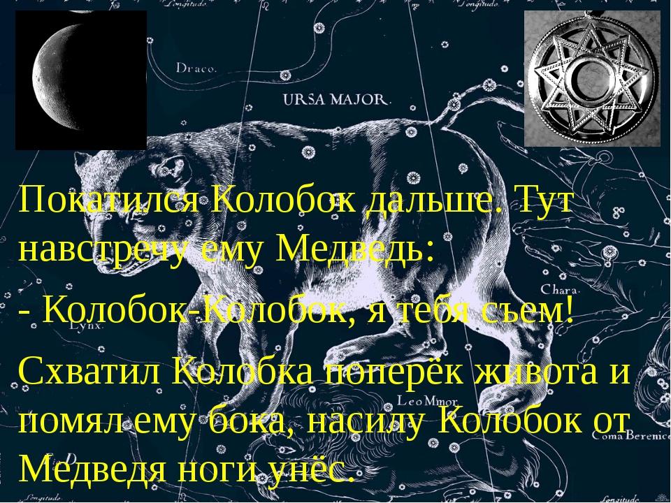 Покатился Колобок дальше. Тут навстречу ему Медведь: - Колобок-Колобок, я теб...