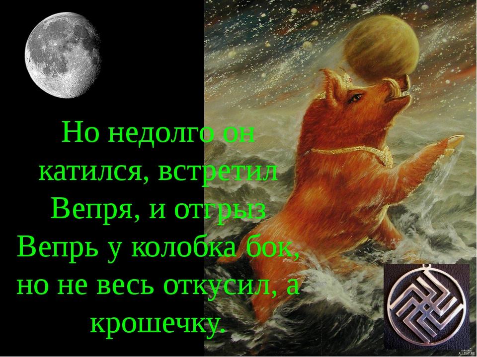 Но недолго он катился, встретил Вепря, и отгрыз Вепрь у колобка бок, но не ве...