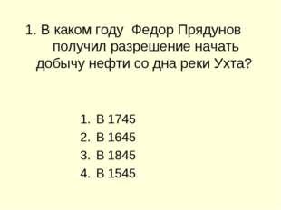 1. В каком году Федор Прядунов получил разрешение начать добычу нефти со дна