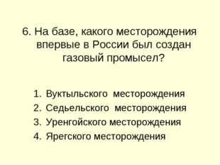 6. На базе, какого месторождения впервые в России был создан газовый промысе