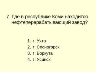 7. Где в республике Коми находится нефтеперерабатывающий завод? г. Ухта г. С
