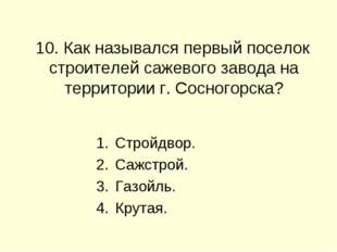 10. Как назывался первый поселок строителей сажевого завода на территории г.