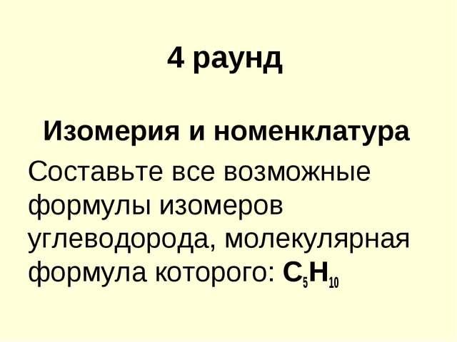 4 раунд Изомерия и номенклатура Составьте все возможные формулы изомеров угле...