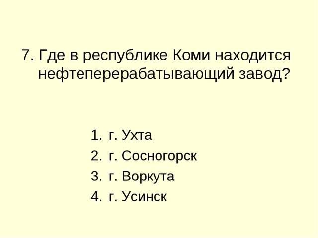 7. Где в республике Коми находится нефтеперерабатывающий завод? г. Ухта г. С...