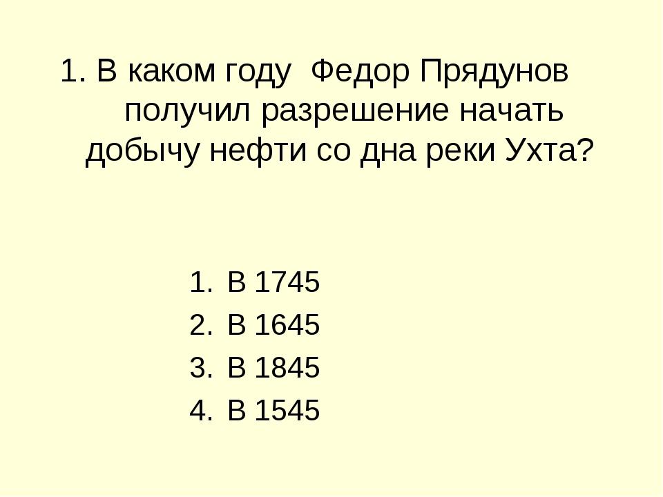 1. В каком году Федор Прядунов получил разрешение начать добычу нефти со дна...