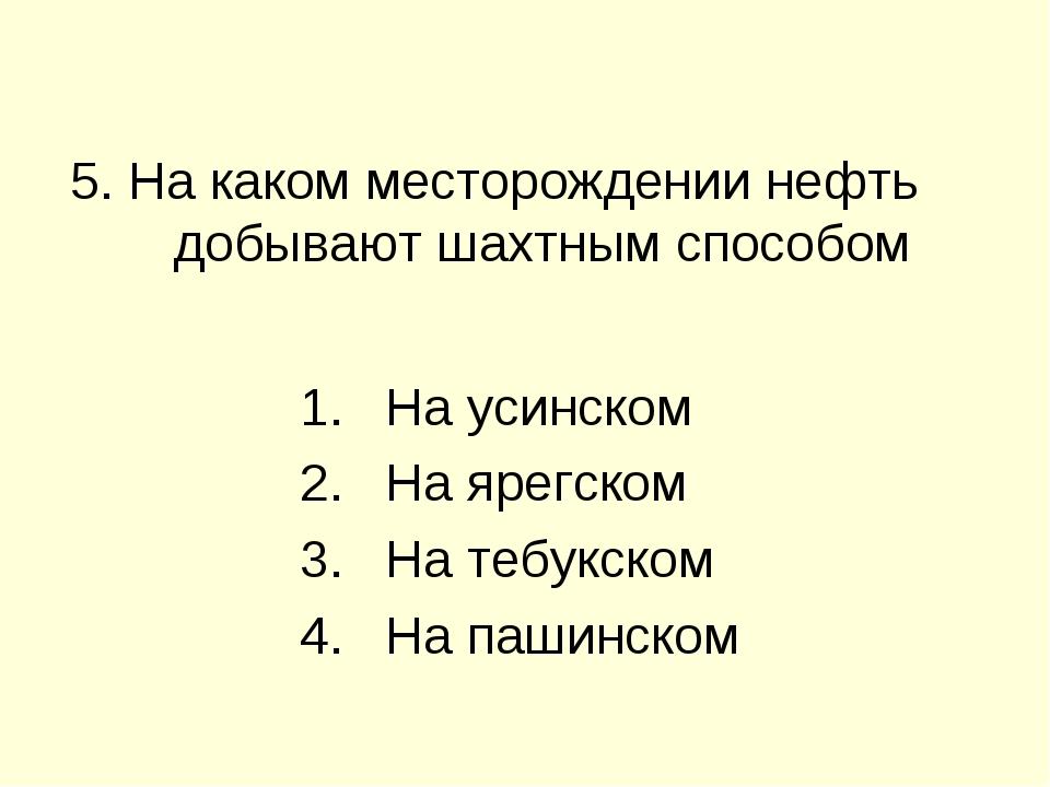 5. На каком месторождении нефть добывают шахтным способом На усинском На ярег...