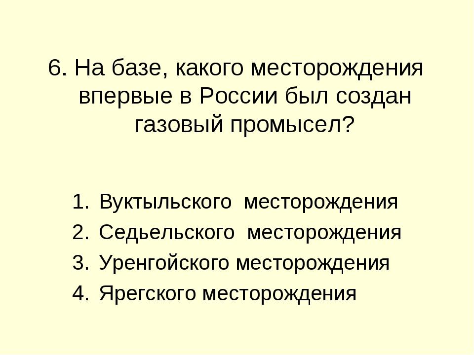 6. На базе, какого месторождения впервые в России был создан газовый промысе...