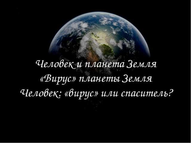 Человек и планета Земля «Вирус» планеты Земля Человек: «вирус» или спаситель?