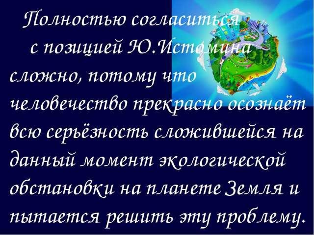 Полностью согласиться с позицией Ю.Истомина сложно, потому что человечество...
