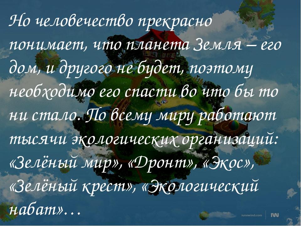 Но человечество прекрасно понимает, что планета Земля – его дом, и другого не...