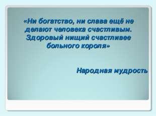 «Ни богатство, ни слава ещё не делают человека счастливым. Здоровый нищий сч