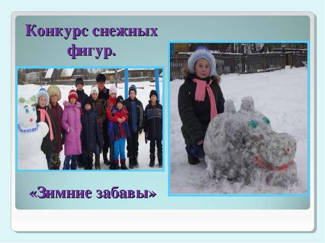 «Зимние забавы» Конкурс снежных фигур.