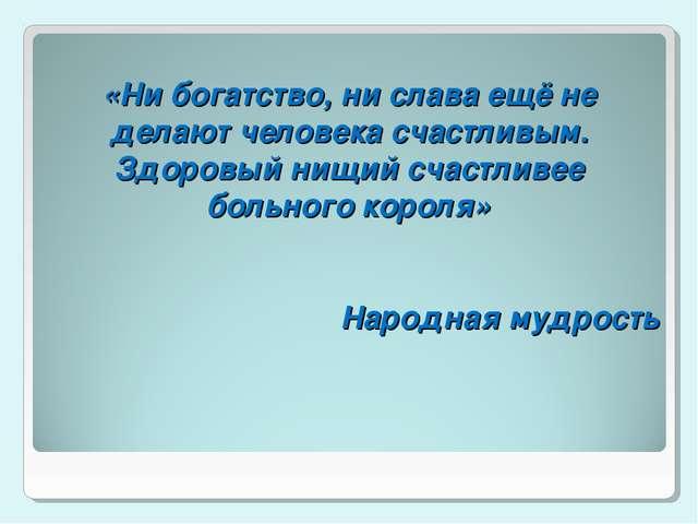 «Ни богатство, ни слава ещё не делают человека счастливым. Здоровый нищий сч...
