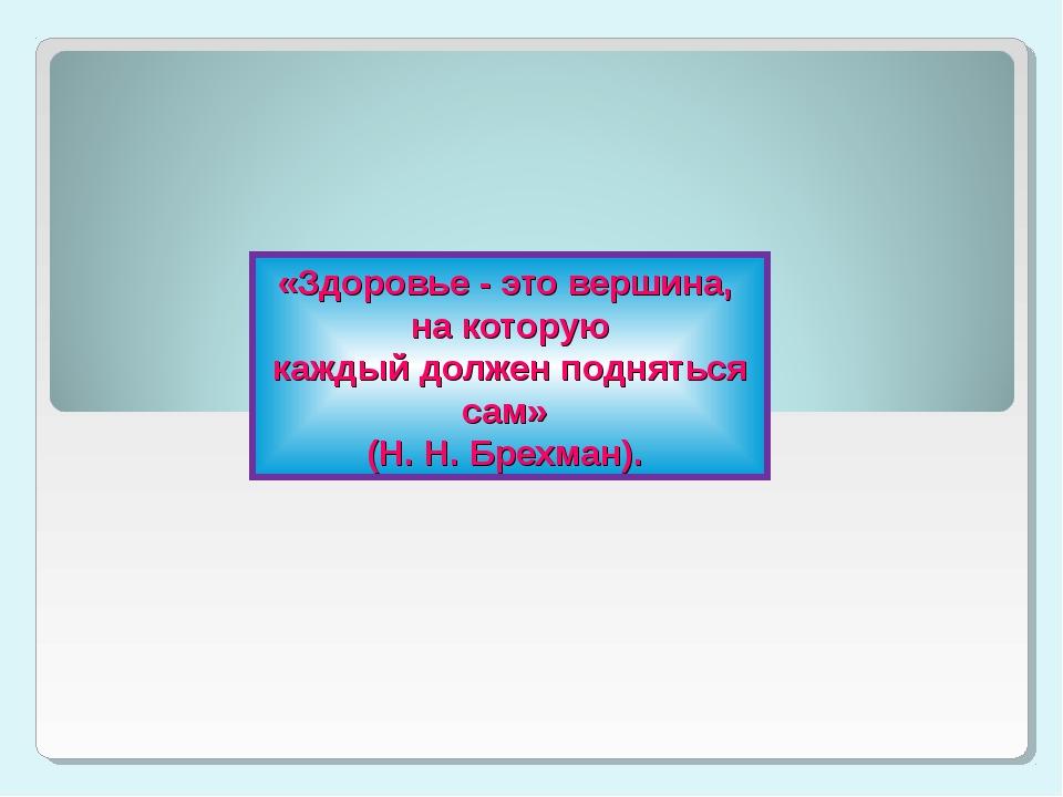 «Здоровье - это вершина, на которую каждый должен подняться сам» (Н. Н. Брехм...