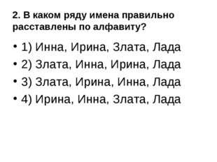 2. В каком ряду имена правильно расставлены по алфавиту? 1) Инна, Ирина, Злат