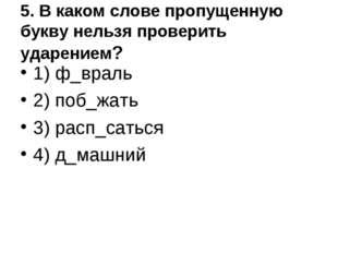 5. В каком слове пропущенную букву нельзя проверить ударением? 1) ф_враль 2)