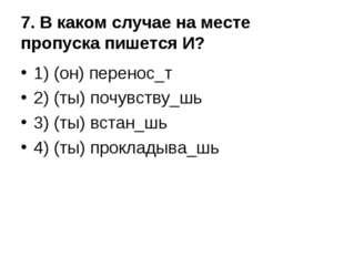 7. В каком случае на месте пропуска пишется И? 1) (он) перенос_т 2) (ты) почу