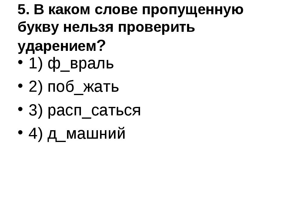 5. В каком слове пропущенную букву нельзя проверить ударением? 1) ф_враль 2)...