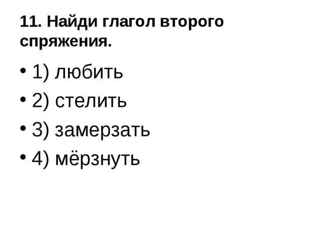 11. Найди глагол второго спряжения. 1) любить 2) стелить 3) замерзать 4) мёрз...