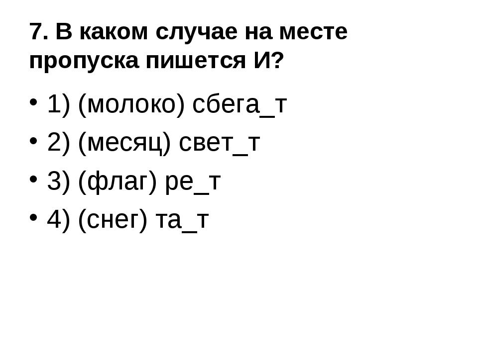 7. В каком случае на месте пропуска пишется И? 1) (молоко) сбега_т 2) (месяц)...