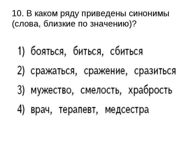 10. В каком ряду приведены синонимы (слова, близкие по значению)?