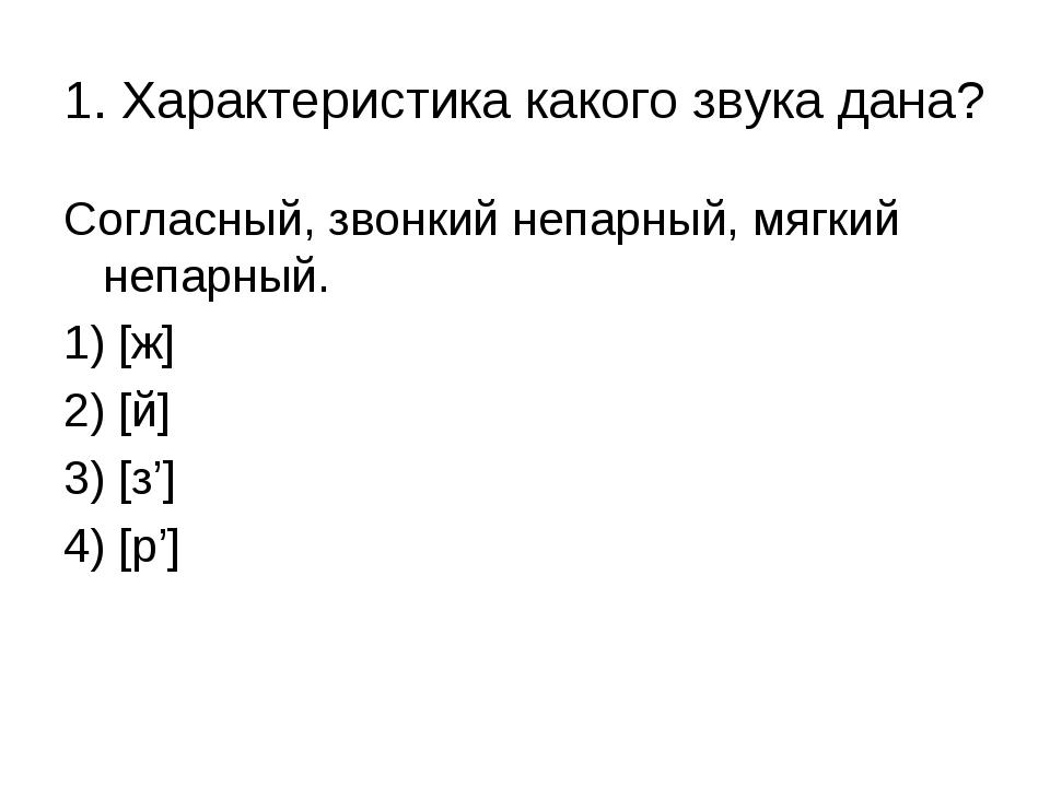 Согласный, звонкий непарный, мягкий непарный. 1) [ж] 2) [й] 3) [з'] 4) [р'] 1...