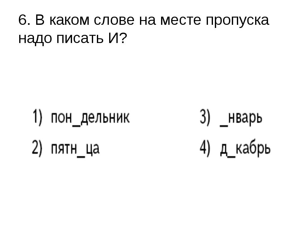 6. В каком слове на месте пропуска надо писать И?