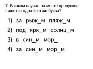 7. В каком случае на месте пропусков пишется одна и та же буква?