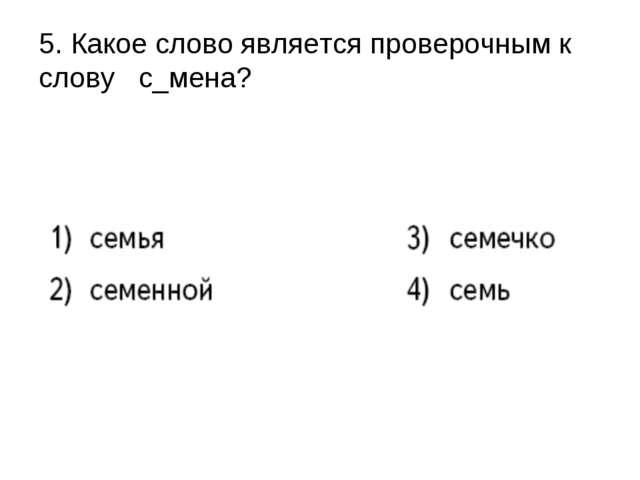 5. Какое слово является проверочным к слову с_мена?