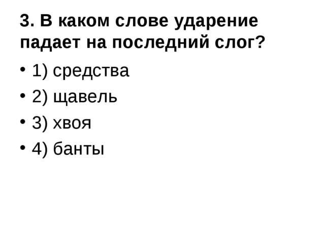 3. В каком слове ударение падает на последний слог? 1) средства 2) щавель 3)...
