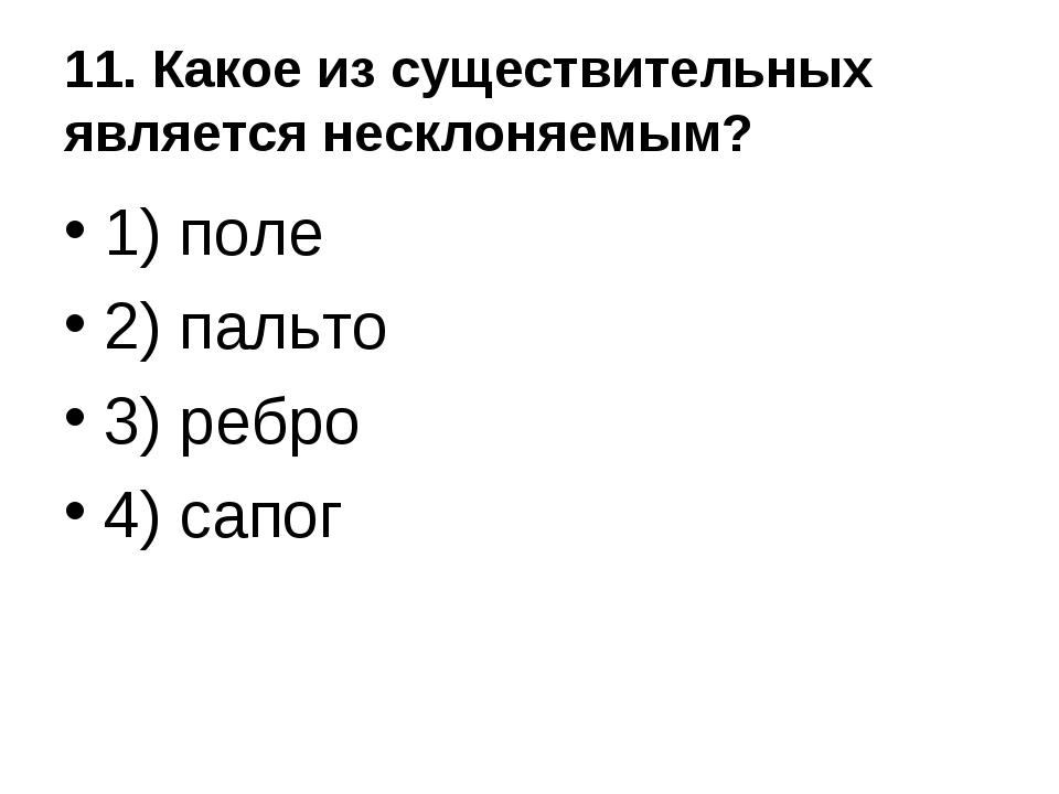 11. Какое из существительных является несклоняемым? 1) поле 2) пальто 3) ребр...