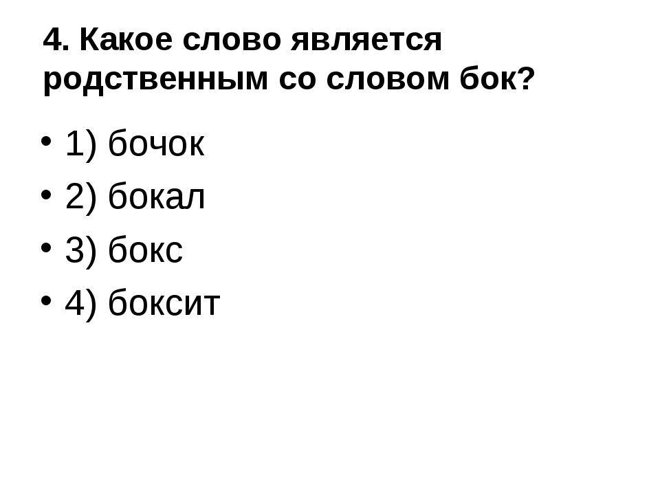 4. Какое слово является родственным со словом бок? 1) бочок 2) бокал 3) бокс...