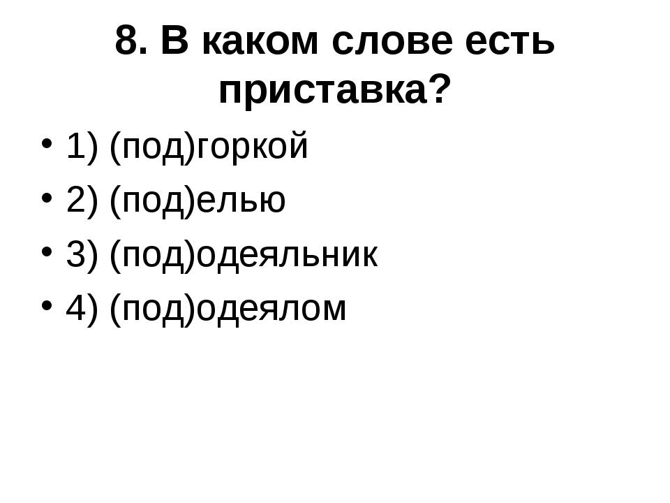 8. В каком слове есть приставка? 1) (под)горкой 2) (под)елью 3) (под)одеяльни...