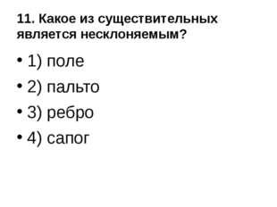 11. Какое из существительных является несклоняемым? 1) поле 2) пальто 3) ребр