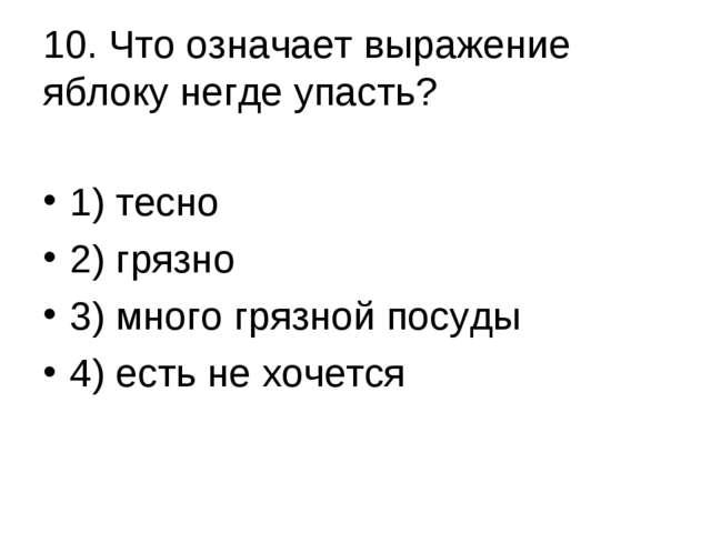 10. Что означает выражение яблоку негде упасть? 1) тесно 2) грязно 3) много г...
