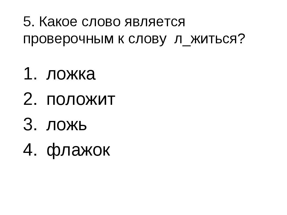 5. Какое слово является проверочным к слову л_житься? ложка положит ложь флажок