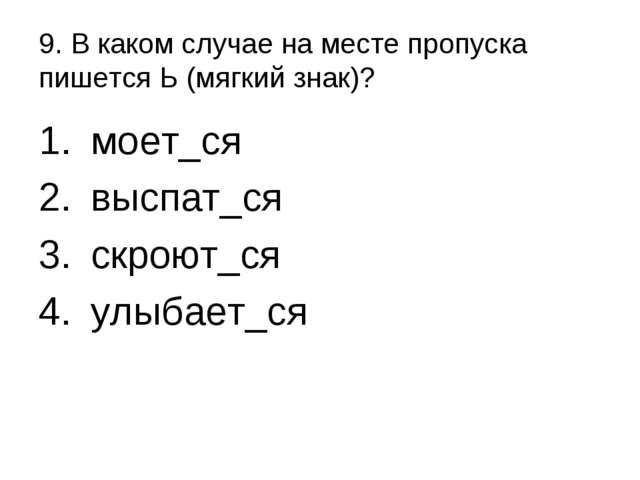 9. В каком случае на месте пропуска пишется Ь (мягкий знак)? моет_ся выспат_с...