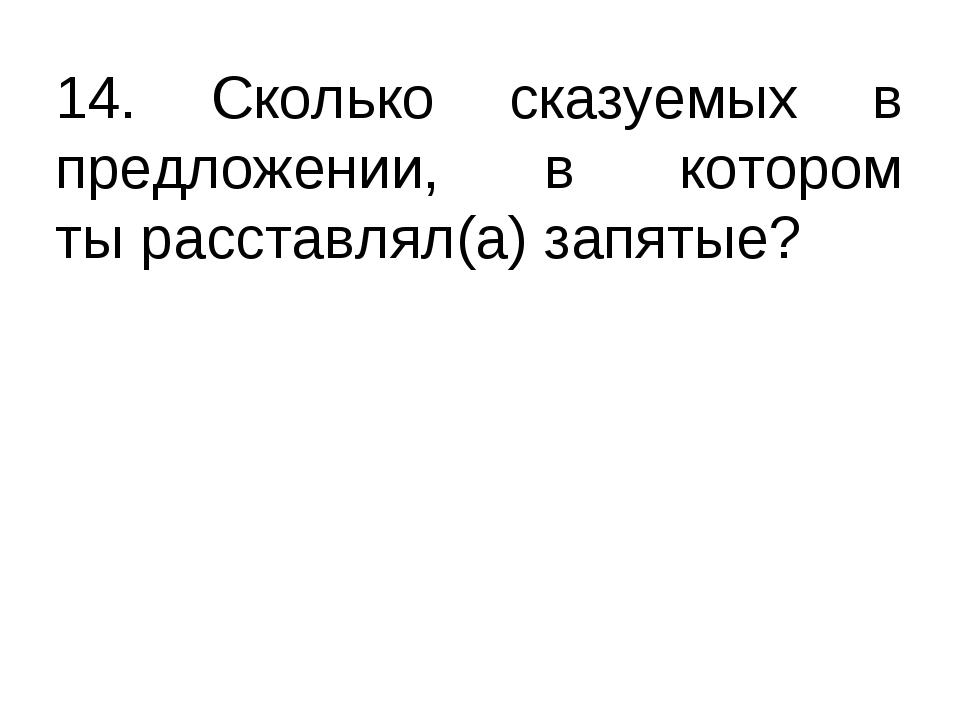 14. Сколько сказуемых в предложении, в котором ты расставлял(а) запятые?