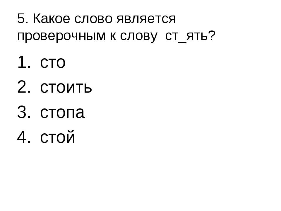 5. Какое слово является проверочным к слову ст_ять? сто стоить стопа стой