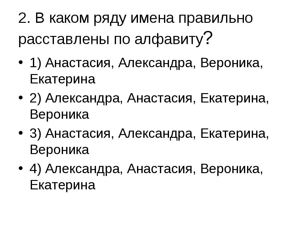 2. В каком ряду имена правильно расставлены по алфавиту? 1) Анастасия, Алекса...