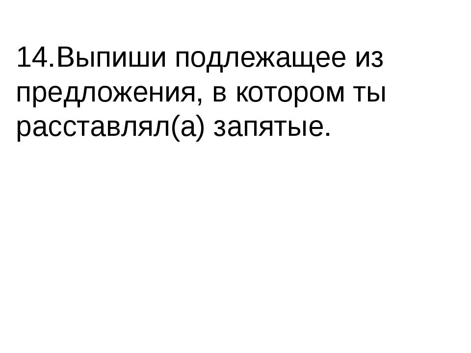 14.Выпиши подлежащее из предложения, в котором ты расставлял(а) запятые.