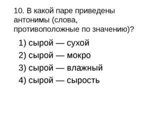 10. В какой паре приведены антонимы (слова, противоположные по значению)? 1)