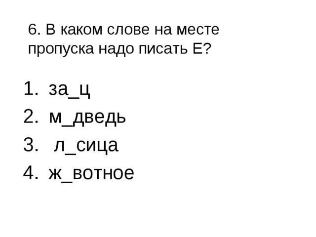 6. В каком слове на месте пропуска надо писать Е? за_ц м_дведь л_сица ж_вотное