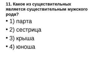 11. Какое из существительных является существительным мужского рода? 1) парта