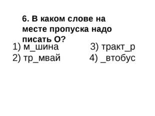1) м_шина 3) тракт_р 2) тр_мвай 4) _втобус 6. В каком слове на месте пропуска